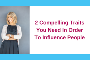 2 Compelling Traits You Need In Order To Influence People