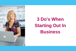 3 Do's When Starting Out In Business