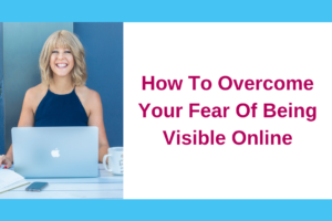 How To Overcome Your Fear Of Being Visible Online