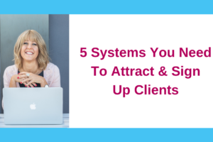 5 Systems You Need To Attract And Sign Up Clients Consistently