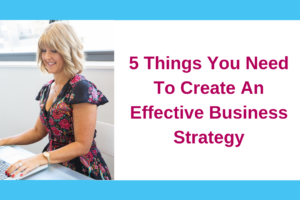 5 Things You Need To Create An Effective Business Strategy