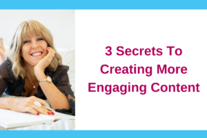 3 Secrets To Creating More Engaging Content