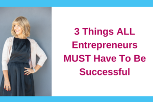 3 Things ALL Entrepreneurs MUST Have To Be Successful