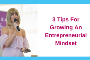 3 Tips For Growing An Entrepreneurial Mindset