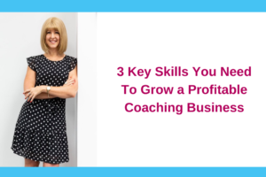 3 Key Skills You Need To Grow a Profitable Coaching Business