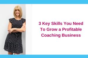 3 Key Skills You Need To Grow a Profitable Coaching Business