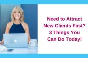 Need to Attract New Clients Fast? 3 Things You Can Do Today!