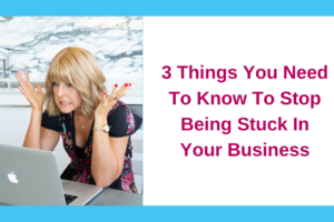 3 Things You Need To Know To Stop Being Stuck In Your Business