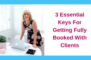 3 Essential Keys For Getting Fully Booked With Clients