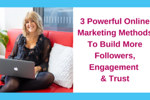 3 Powerful Online Marketing Methods To Build More Followers, Engagement & Trust