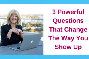 3 Powerful Questions That Change The Way You Show Up