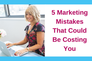 5 Marketing Mistakes That Could Be Costing You