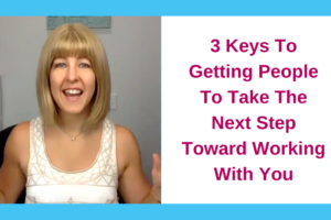 3 Keys To Getting People To Take The Next Step Toward Working With You
