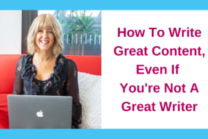 How To Write Great Content, Even If You're Not A Great Writer