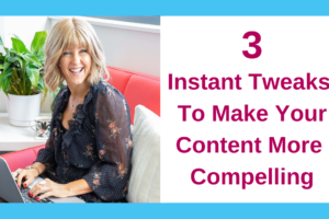 3 Instant Tweaks To Make Your Content More Compelling