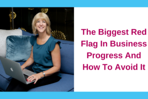 The Biggest Red Flag In Business Progress… And How To Avoid It