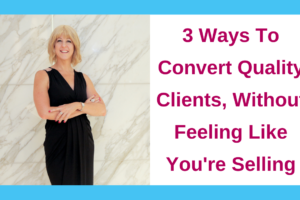 3 Ways To Convert Quality Clients, Without Feeling Like You're Selling
