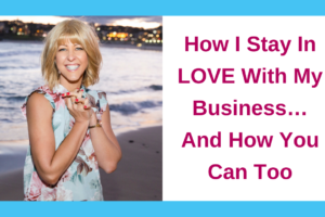 How I Stay In LOVE With My Business…And How You Can Too