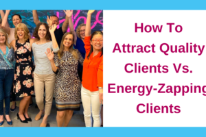 How To Attract Quality Clients Vs. Energy-Zapping Clients