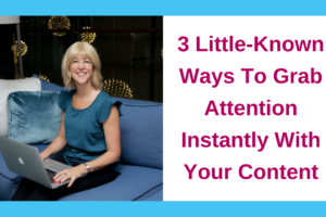 3 Little-Known Ways To Grab Attention Instantly With Your Content