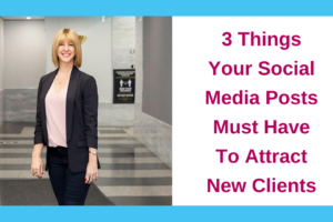 3 Things Your Social Media Posts Must Have To Attract New Clients