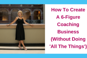 How To Create A 6-Figure Coaching Business (Without Doing 'All The Things')
