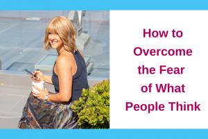 How to Overcome the Fear of What People Think